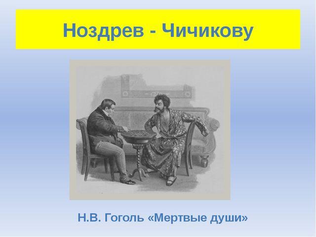Ноздрев - Чичикову Н.В. Гоголь «Мертвые души»