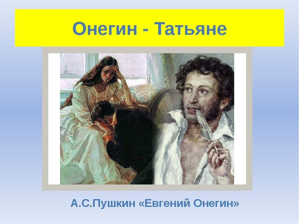 Онегин - Татьяне А.С.Пушкин «Евгений Онегин»