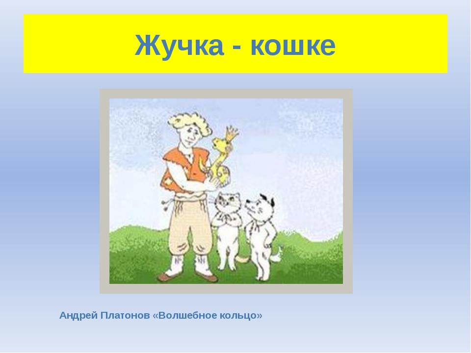 Жучка - кошке Андрей Платонов «Волшебное кольцо»