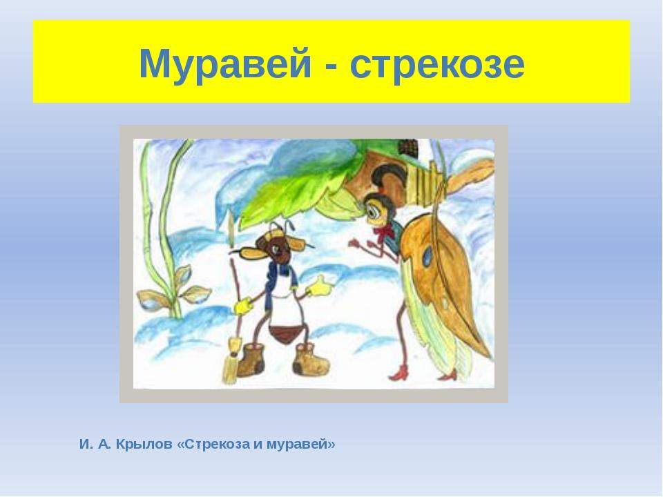 Муравей - стрекозе И. А. Крылов «Стрекоза и муравей»