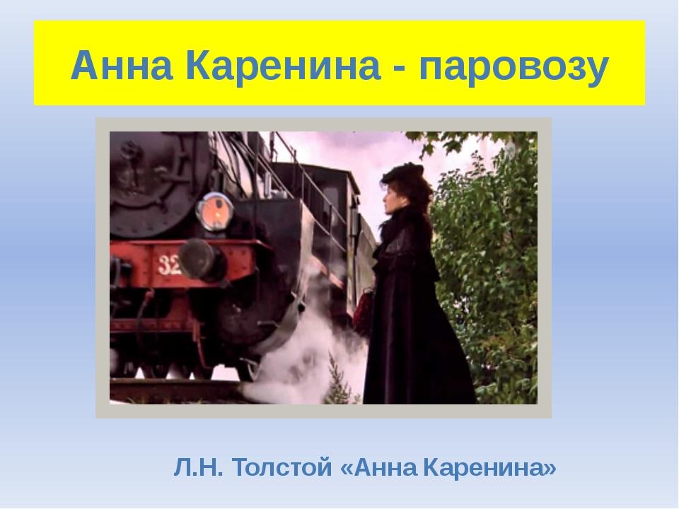 Анна Каренина - паровозу Л.Н. Толстой «Анна Каренина»
