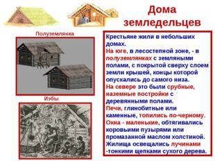 Крестьяне жили в небольших домах. На юге, в лесостепной зоне, - в полуземлянк