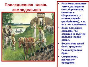 Повседневная жизнь земледельцев Распахивали новые земли, разводили скот, борт