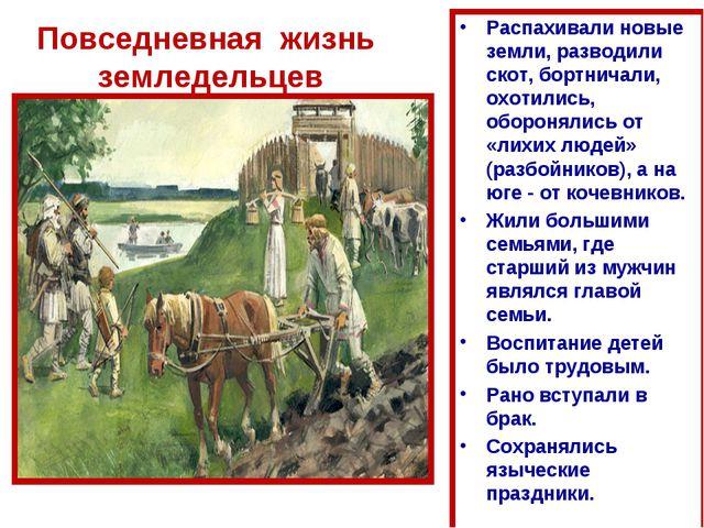 Повседневная жизнь земледельцев Распахивали новые земли, разводили скот, борт...