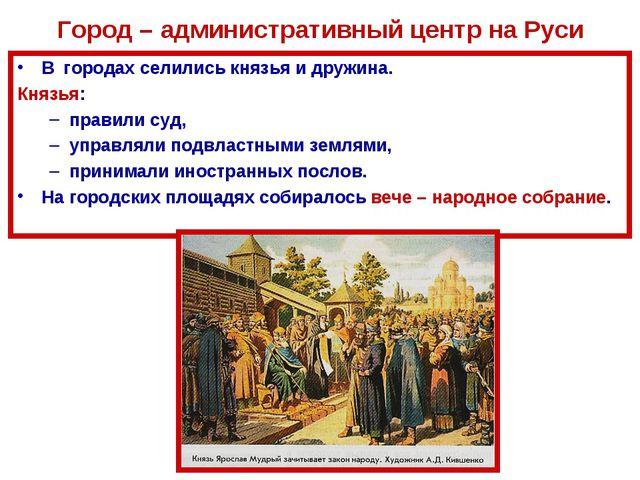 Город – административный центр на Руси В городах селились князья и дружина. К...