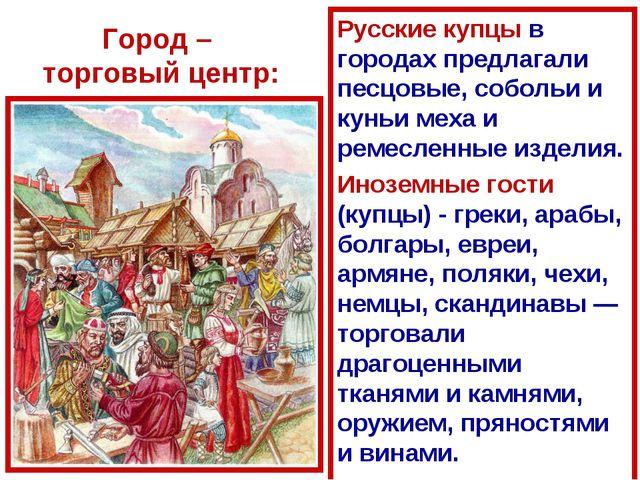 Город – торговый центр: Русские купцы в городах предлагали песцовые, собольи...