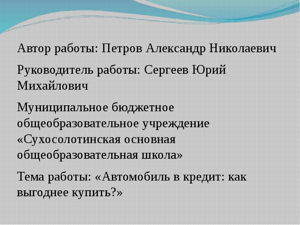 Автор работы: Петров Александр Николаевич Руководитель работы: Сергеев Юрий М...