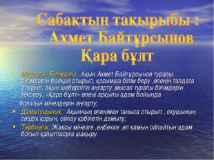 Мақсаты : Білімділік . Ақын Ахмет Байтұрсынов туралы білімдерін байқай отырып