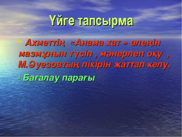 Үйге тапсырма Ахметтің «Анама хат » өлеңін мазмұнын түсіп , мәнерлеп оқу , М...
