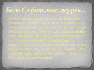Сәбит Мұқанов қазіргі Солтүстік Қазақстан облысының Жамбыл ауданындағы Жаманш