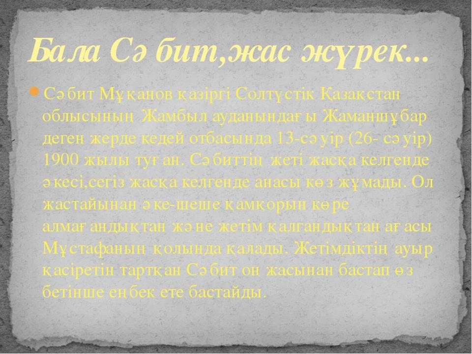 Сәбит Мұқанов қазіргі Солтүстік Қазақстан облысының Жамбыл ауданындағы Жаманш...