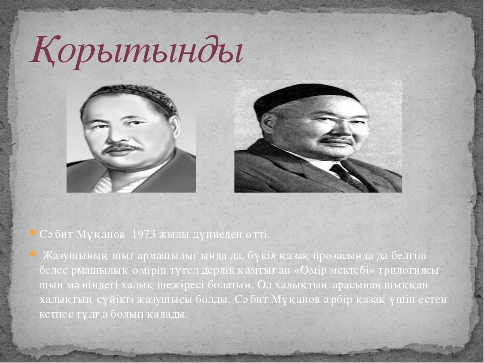 Сәбит Мұқанов 1973 жылы дүниеден өтті. Жазушының шығармашылығында да, бүкіл...