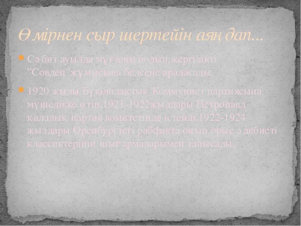"""Сәбит ауылда мұғалім болып,жергілікті """"Совдеп""""жұмысына белсене араласады. 192..."""