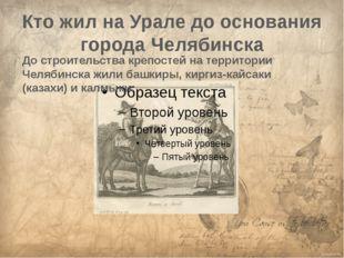 Кто жил на Урале до основания города Челябинска До строительства крепостей на