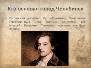 Кто основал город Челябинск Российский дипломат Кутлу-Мухаммед Мамешевич Тевк