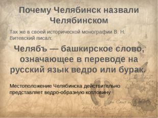 Почему Челябинск назвали Челябинском Так же в своей исторической монографии В