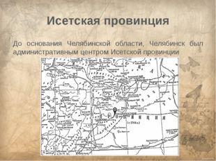 Исетская провинция До основания Челябинской области, Челябинск был администра