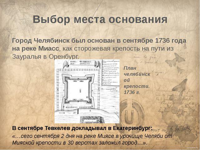 Выбор места основания Город Челябинск был основан в сентябре 1736 года на рек...