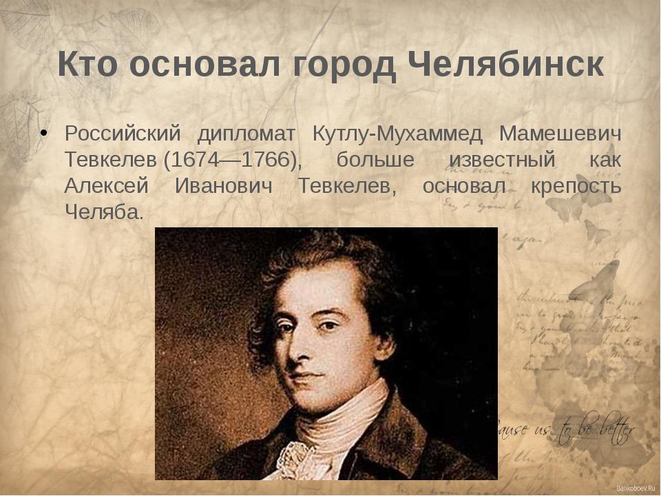 Кто основал город Челябинск Российский дипломат Кутлу-Мухаммед Мамешевич Тевк...