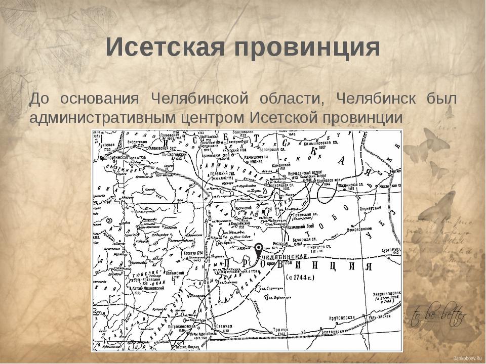 Исетская провинция До основания Челябинской области, Челябинск был администра...