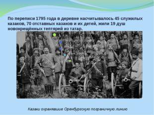 По переписи 1795 года в деревне насчитывалось 45 служилых казаков, 70 отставн