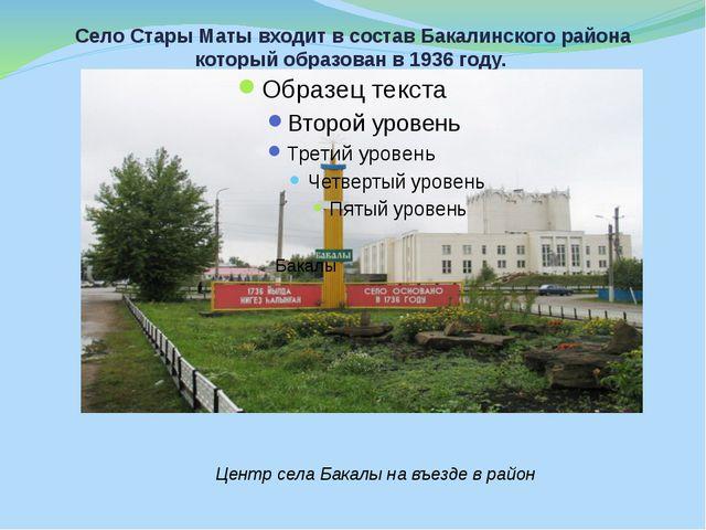 Село Стары Маты входит в состав Бакалинского района который образован в 1936...