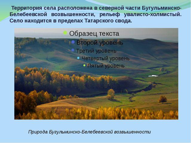 Территория села расположена в северной части Бугульминско-Белебеевской возвы...