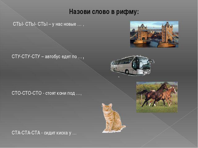Назови слово в рифму: СТЫ- СТЫ- СТЫ – у нас новые … , СТУ-СТУ-СТУ – автобус е...