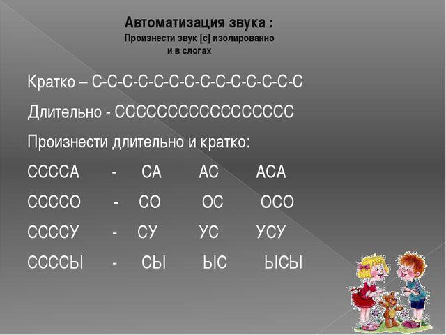 Автоматизация звука : Произнести звук [с] изолированно и в слогах Кратко – С-...