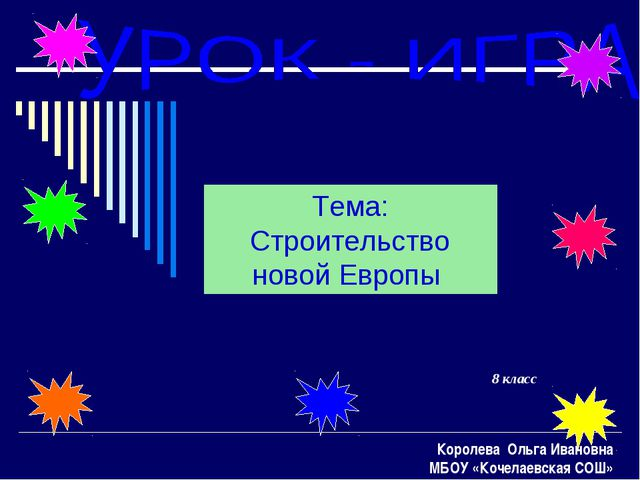 8 класс Тема: Строительство новой Европы Королева Ольга Ивановна МБОУ «Кочела...
