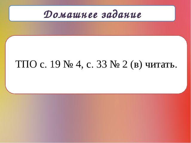 Домашнее задание ТПО с. 19 № 4, с. 33 № 2 (в) читать.