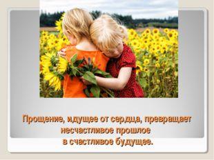 Прощение, идущее от сердца, превращает несчастливое прошлое в счастливое буду