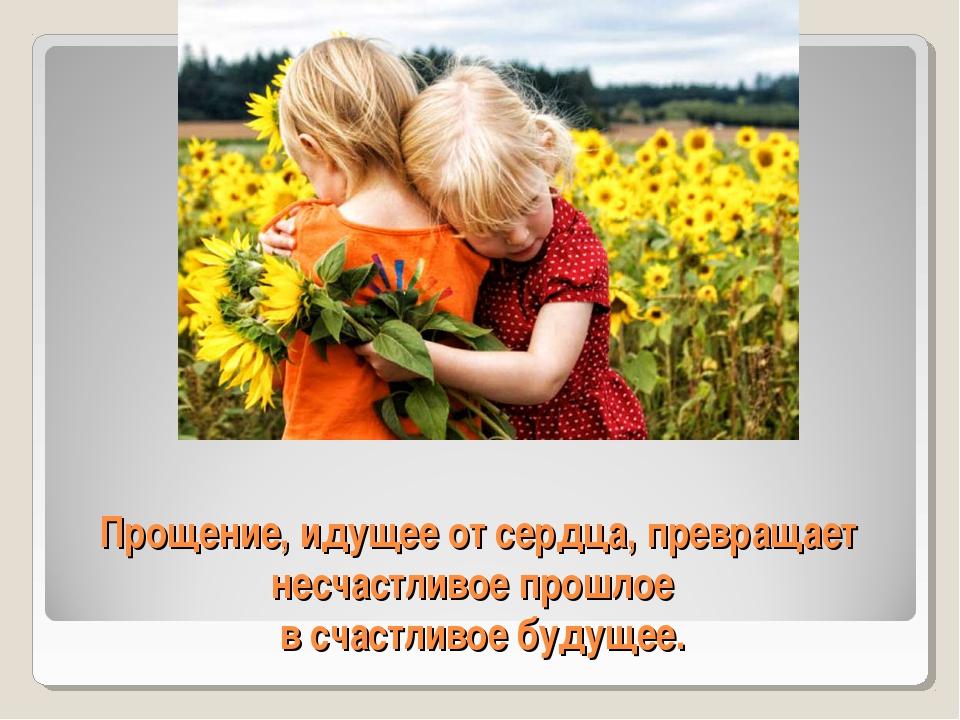 Прощение, идущее от сердца, превращает несчастливое прошлое в счастливое буду...