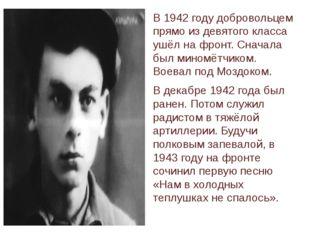 В 1942 году добровольцем прямо из девятого класса ушёл на фронт. Сначала был