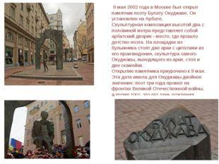 9 мая 2002 года в Москве был открыт памятник поэту Булату Окуджаве. Он устан