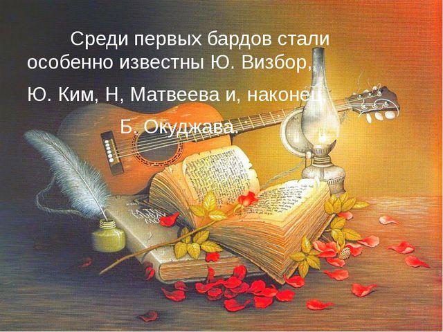Среди первых бардов стали особенно известны Ю. Визбор, Ю. Ким, Н, Матвеева и...
