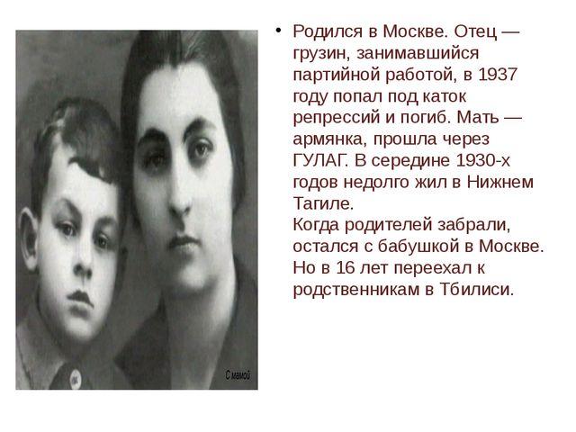 Родился в Москве. Отец — грузин, занимавшийся партийной работой, в 1937 году...