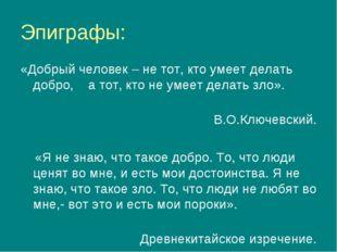 Эпиграфы: «Добрый человек – не тот, кто умеет делать добро, а тот, кто не уме