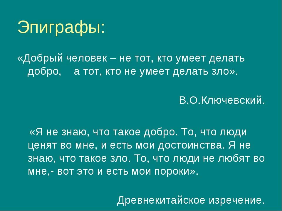 Эпиграфы: «Добрый человек – не тот, кто умеет делать добро, а тот, кто не уме...