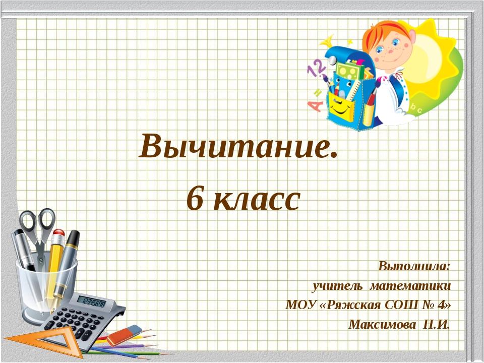 Вычитание. 6 класс Выполнила: учитель математики МОУ «Ряжская СОШ № 4» Максим...