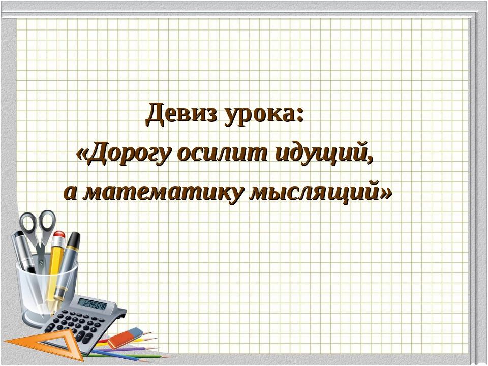 Девиз урока: «Дорогу осилит идущий, а математику мыслящий»