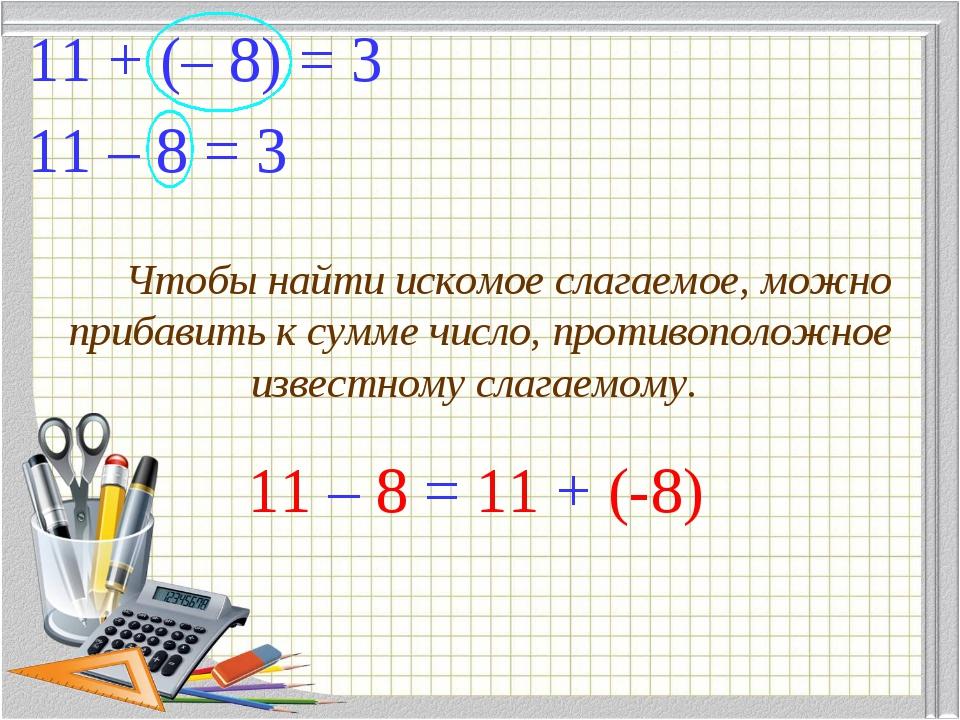11 – 8 = 3 11 + (– 8) = 3 Чтобы найти искомое слагаемое, можно прибавить к су...