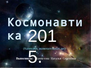 Космонавтика 2015. Выполнила: Банкетова Наталья Сергеевна (Календарь знаменат