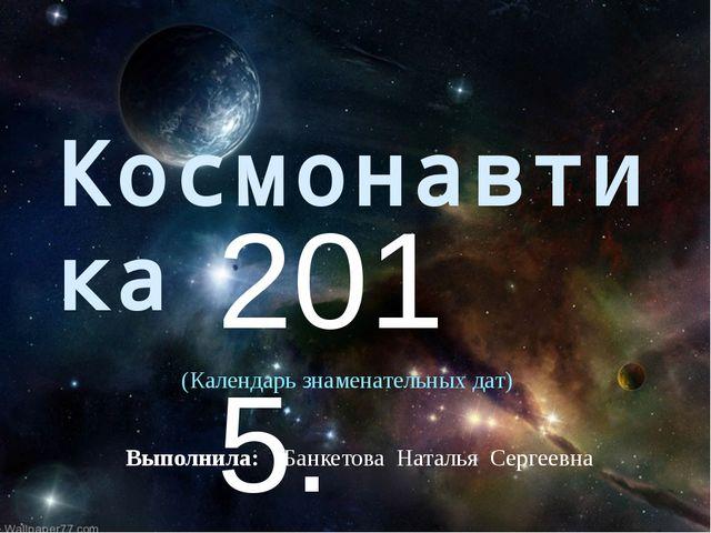 Космонавтика 2015. Выполнила: Банкетова Наталья Сергеевна (Календарь знаменат...