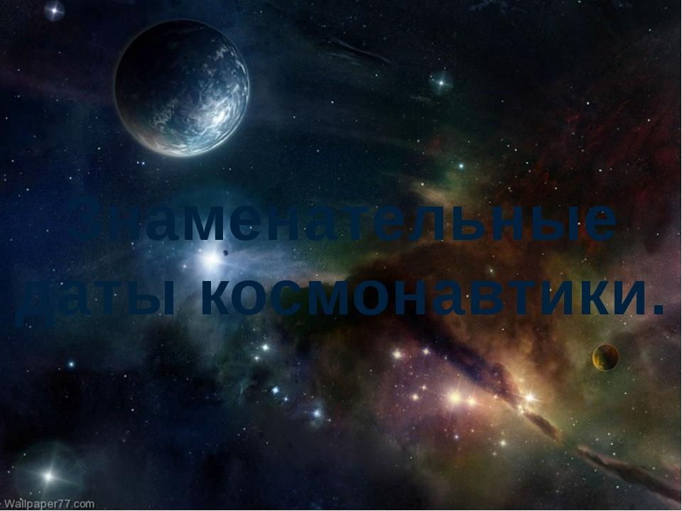 Знаменательные даты космонавтики.