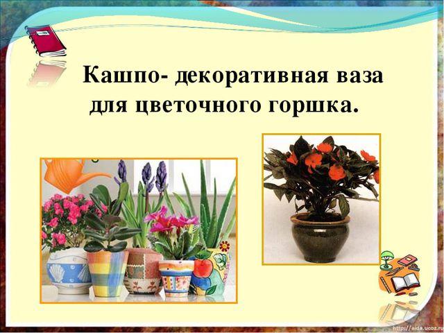 Кашпо- декоративная ваза для цветочного горшка.