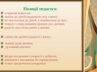 Позиції педагога: гуманізм відносин; любов до дітей (віддавати своє серце);