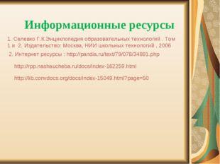 Информационные ресурсы 1. Селевко Г.К.Энциклопедия образовательных технологий