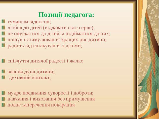 Позиції педагога: гуманізм відносин; любов до дітей (віддавати своє серце);...