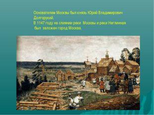 Основателем Москвы был князь Юрий Владимирович Долгорукий. В 1147 году на сли